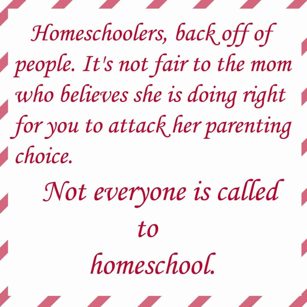 Homeschoolers, back off of people. It's not fair to the mom who believes she is doing right for you to attack her parenting choice. Not everyone is called to homeschool.