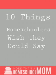 10 Things Homeschoolers Wish They Could Say