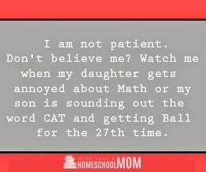 10 homeschoolers wish they could say - I am not patient. Don't believe me? Watch me when my daughter gets annoyed about Math or my son is sounding out the word CAT and getting BALL for the 27th time! #homeschool #homeschooling #homeschooled #education #edchat #quote
