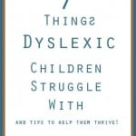 7 things Dyslexic Children Struggle with and tips to help them Thrive!