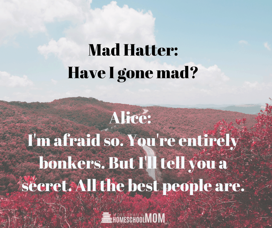 Mad Hatter: Have I gone mad? Alice: I'm afraid so. You're entirely bonkers. But I'll tell you a secret. All the best people are.