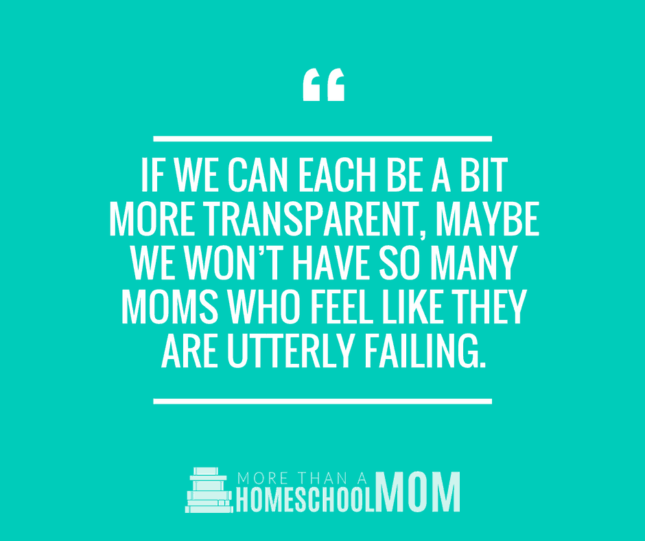 IF WE CAN EACH BE A BIT MORE TRANSPARENT, MAYBE WE WON'T HAVE SO MANY MOMS WHO FEEL LIKE THEY ARE UTTERLY FAILING.