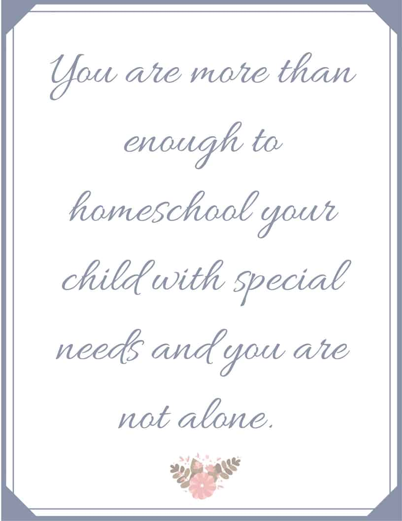 You are more than enough to homeschool your child with special needs and you are not alone - #homeschool #homeschoolmom #HomeschoolEncouragement #printable #freeprintable #quote #inspiration #homeschooling #specialneeds